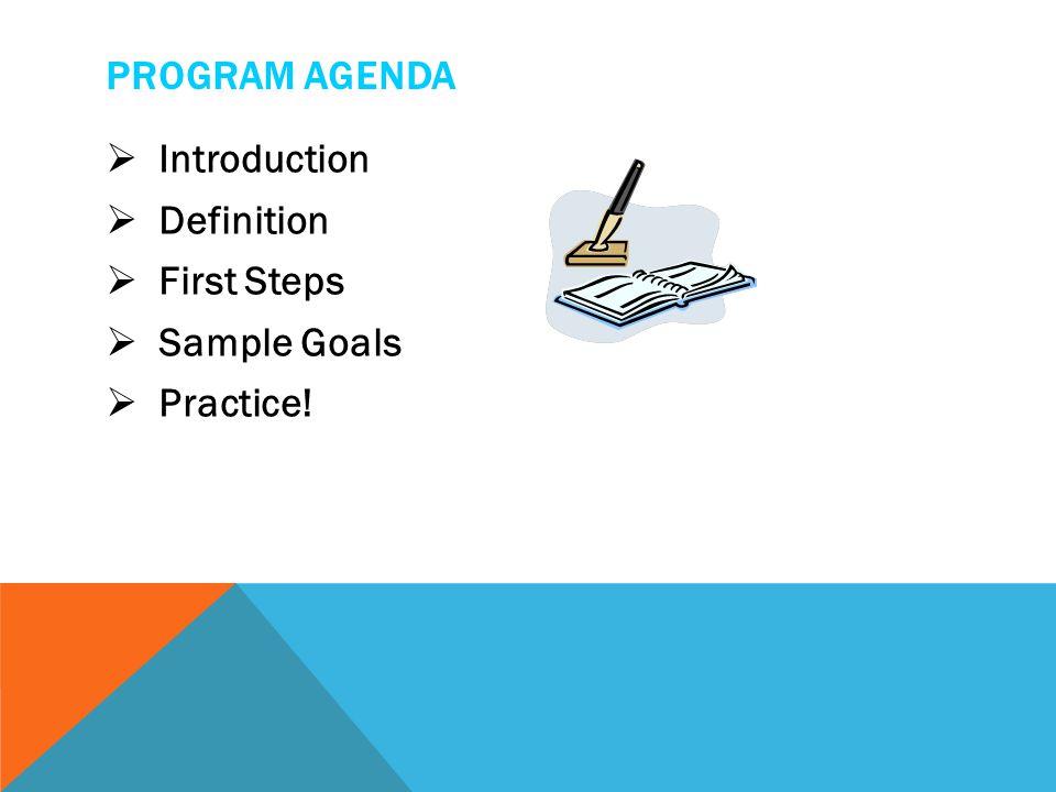 PROGRAM AGENDA  Introduction  Definition  First Steps  Sample Goals  Practice!