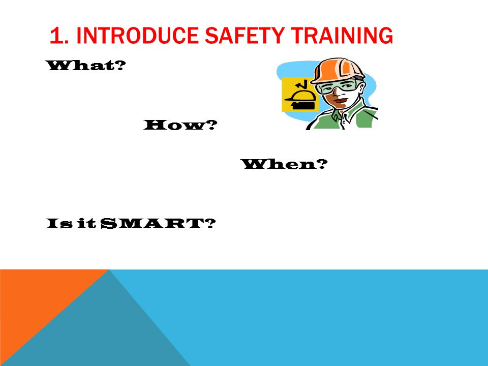 1. INTRODUCE SAFETY TRAINING What? How? When? Is it SMART?