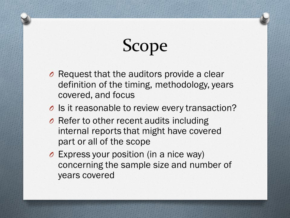 Scope O Request that the auditors provide a clear definition of the timing, methodology, years covered, and focus O Is it reasonable to review every transaction.