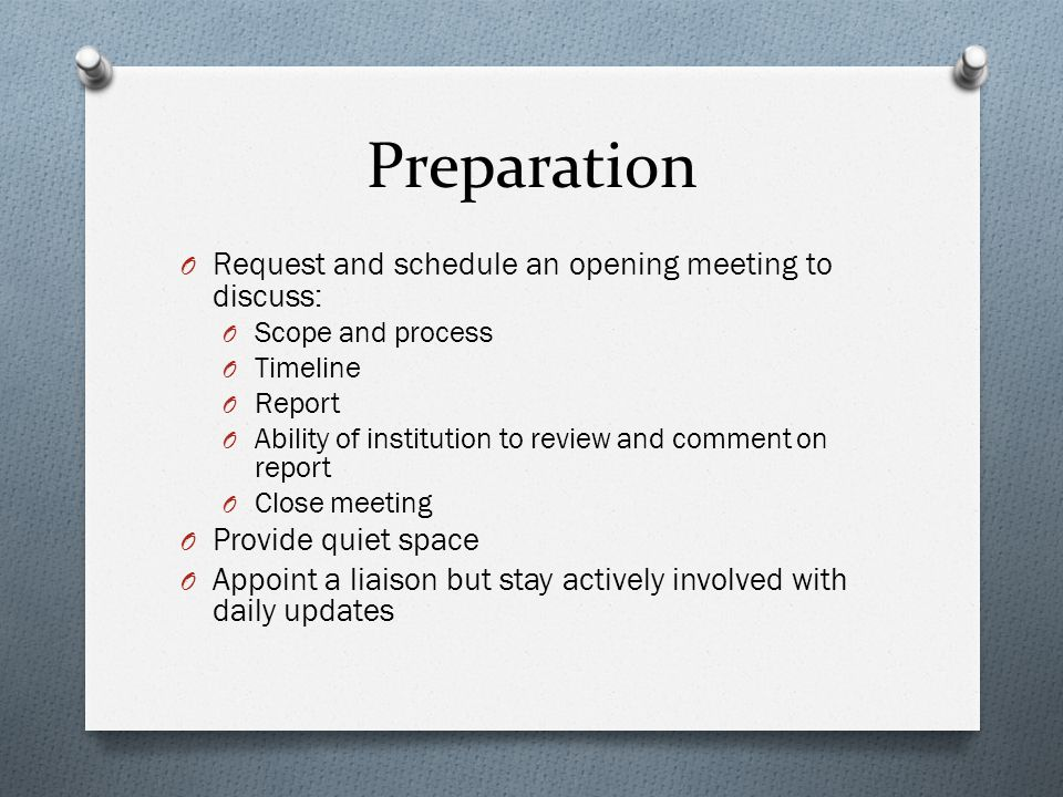 Preparation O Request and schedule an opening meeting to discuss: O Scope and process O Timeline O Report O Ability of institution to review and comment on report O Close meeting O Provide quiet space O Appoint a liaison but stay actively involved with daily updates