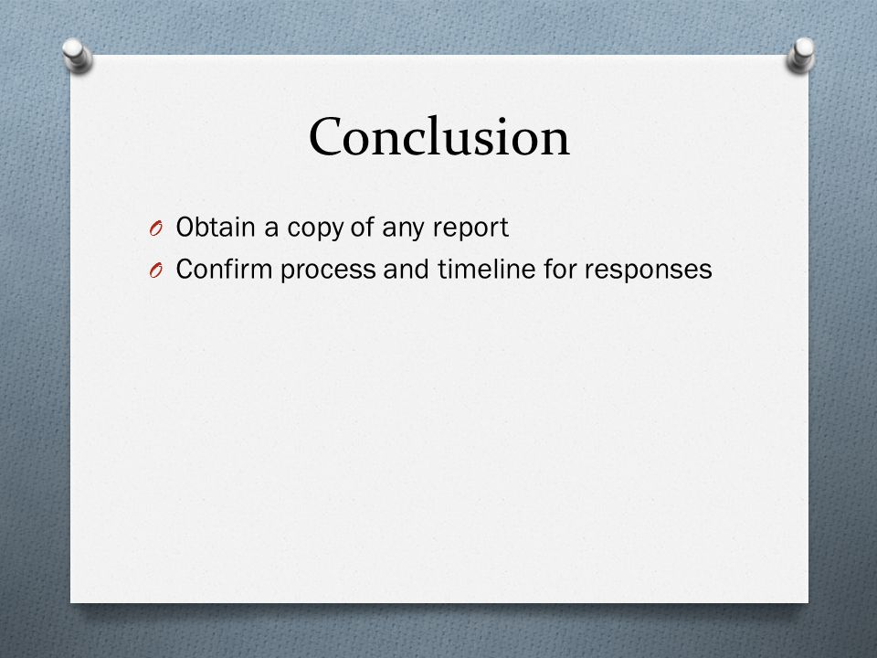 Conclusion O Obtain a copy of any report O Confirm process and timeline for responses
