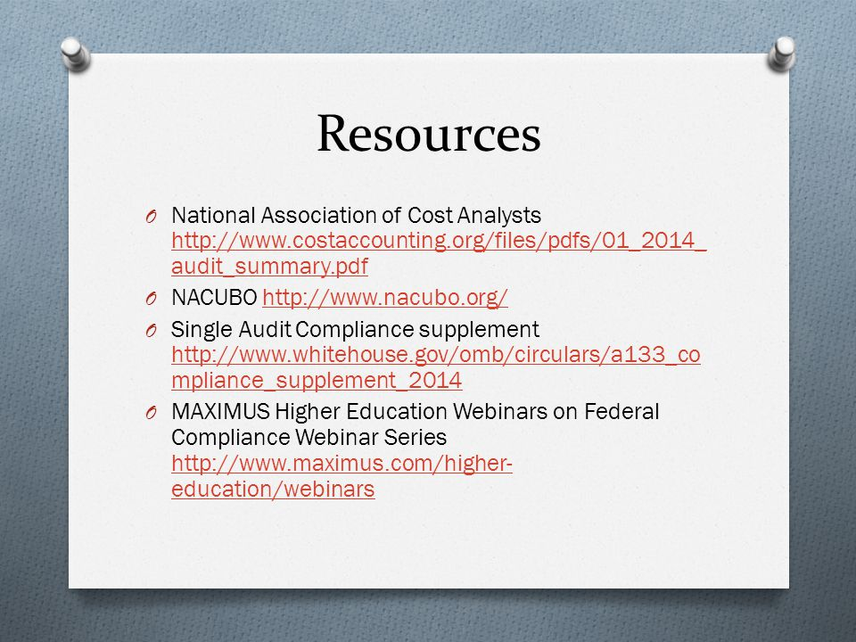 Resources O National Association of Cost Analysts http://www.costaccounting.org/files/pdfs/01_2014_ audit_summary.pdf http://www.costaccounting.org/files/pdfs/01_2014_ audit_summary.pdf O NACUBO http://www.nacubo.org/http://www.nacubo.org/ O Single Audit Compliance supplement http://www.whitehouse.gov/omb/circulars/a133_co mpliance_supplement_2014 http://www.whitehouse.gov/omb/circulars/a133_co mpliance_supplement_2014 O MAXIMUS Higher Education Webinars on Federal Compliance Webinar Series http://www.maximus.com/higher- education/webinars http://www.maximus.com/higher- education/webinars
