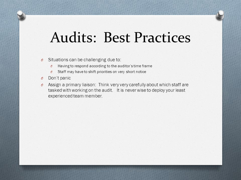 Audits: Best Practices O Situations can be challenging due to: O Having to respond according to the auditor's time frame O Staff may have to shift priorities on very short notice O Don't panic O Assign a primary liaison: Think very very carefully about which staff are tasked with working on the audit.