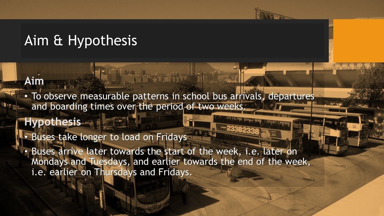 Aim & Hypothesis Aim To observe measurable patterns in school bus arrivals, departures and boarding times over the period of two weeks.