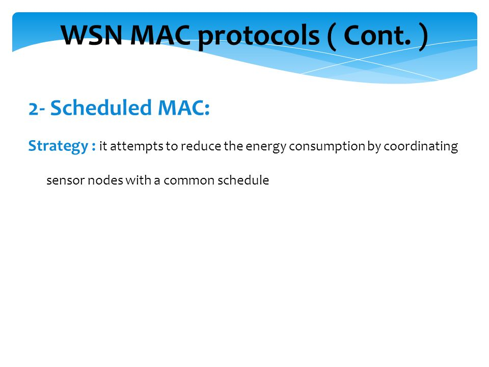 WSN MAC protocols ( Cont. ) 2- Scheduled MAC: Strategy : it attempts to reduce the energy consumption by coordinating sensor nodes with a common sched