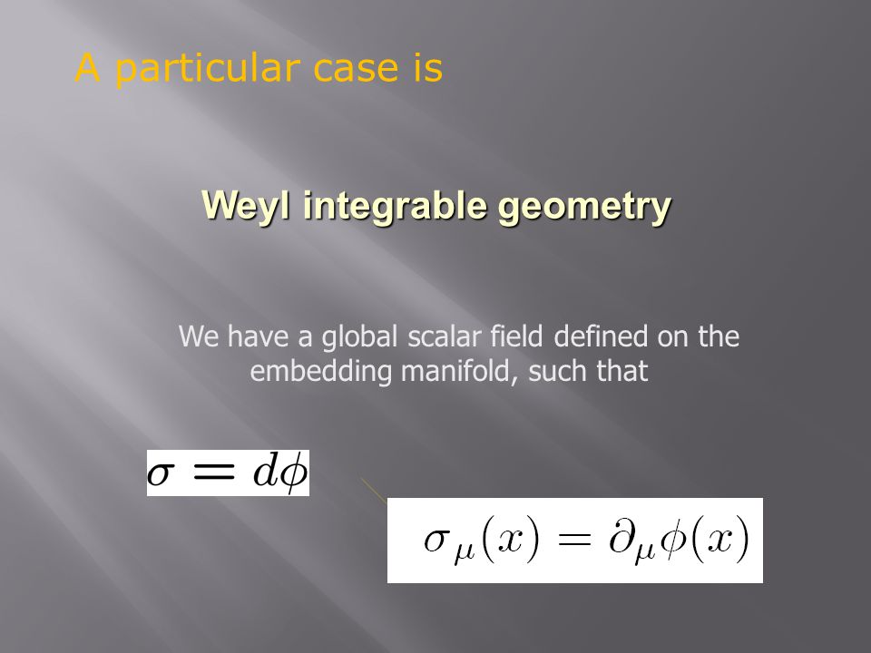 Weyl integrable geometry We have a global scalar field defined on the embedding manifold, such that A particular case is