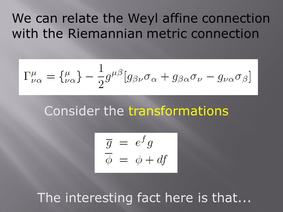 The interesting fact here is that... Consider the transformations We can relate the Weyl affine connection with the Riemannian metric connection