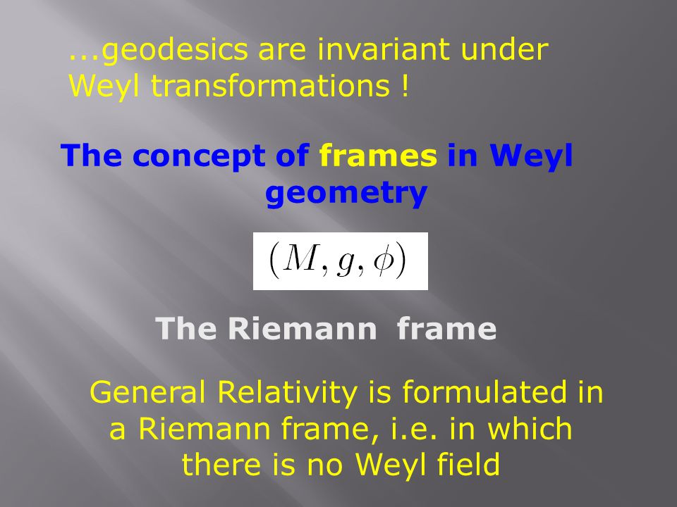 ...geodesics are invariant under Weyl transformations ! The concept of frames in Weyl geometry The Riemann frame General Relativity is formulated in a