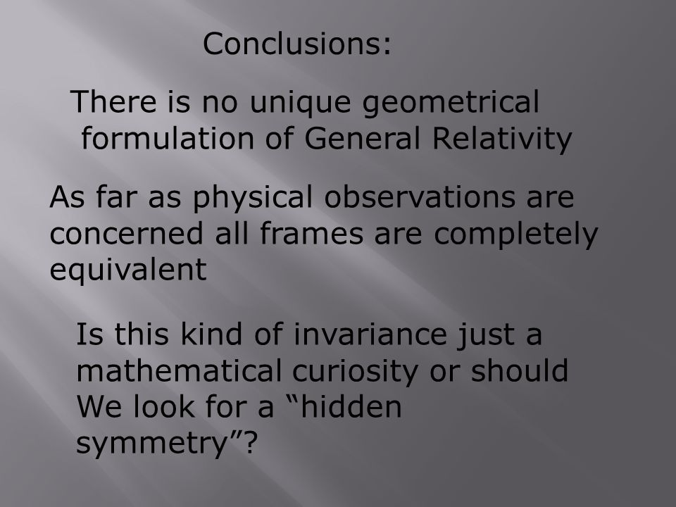 Conclusions: There is no unique geometrical formulation of General Relativity As far as physical observations are concerned all frames are completely