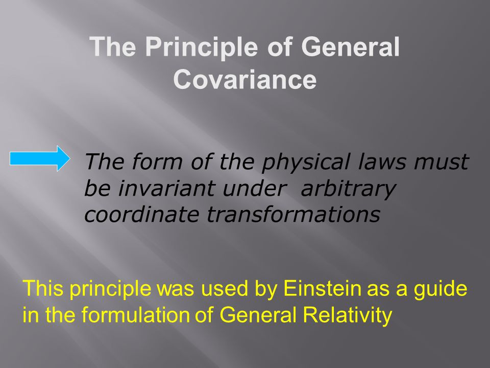The Principle of General Covariance This principle was used by Einstein as a guide in the formulation of General Relativity The form of the physical l