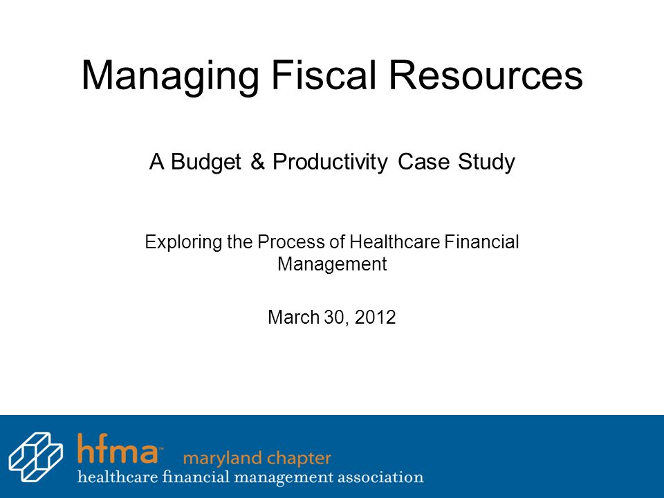 Managing Fiscal Resources A Budget & Productivity Case Study Exploring the Process of Healthcare Financial Management March 30, 2012