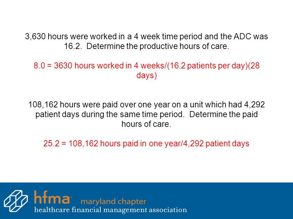 3,630 hours were worked in a 4 week time period and the ADC was 16.2. Determine the productive hours of care. 8.0 = 3630 hours worked in 4 weeks/(16.2