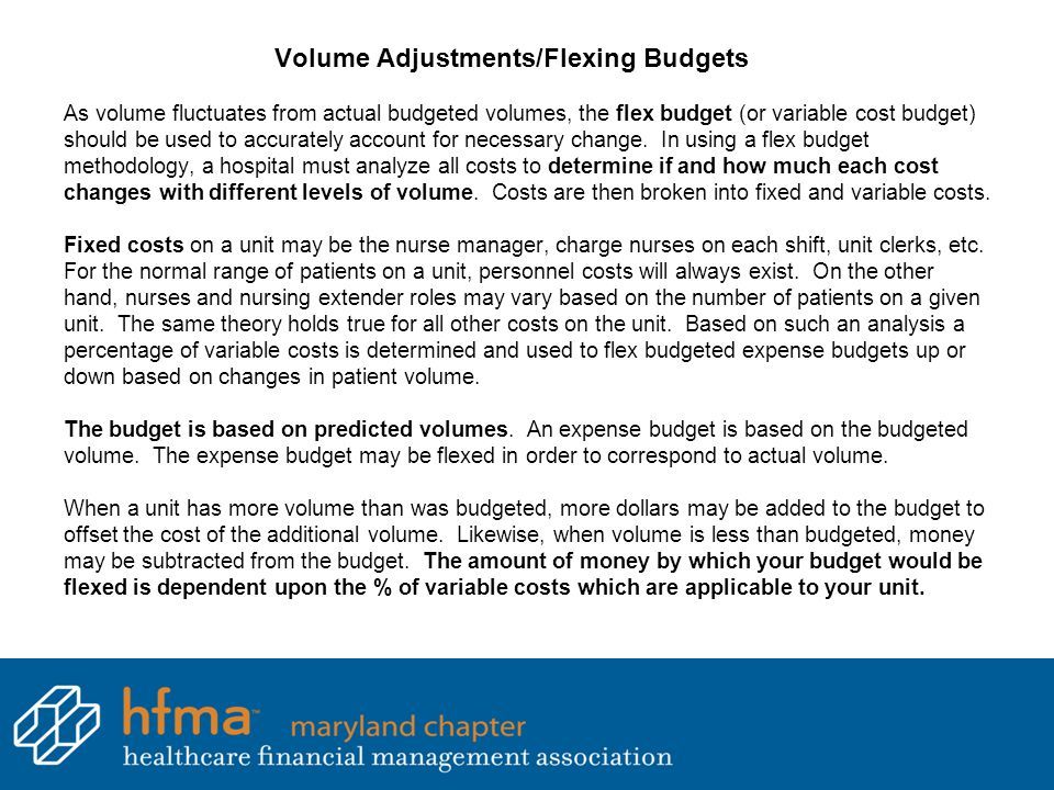 Volume Adjustments/Flexing Budgets As volume fluctuates from actual budgeted volumes, the flex budget (or variable cost budget) should be used to accu