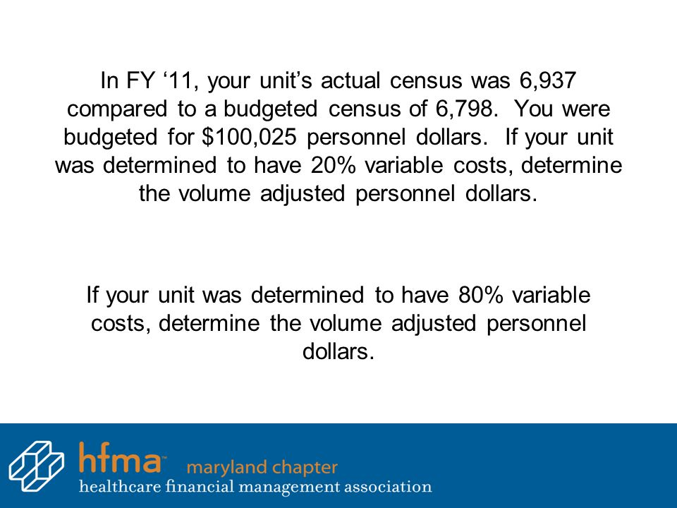 In FY '11, your unit's actual census was 6,937 compared to a budgeted census of 6,798. You were budgeted for $100,025 personnel dollars. If your unit