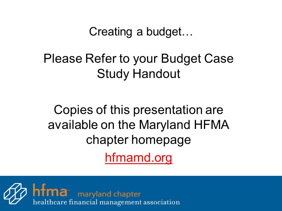 Creating a budget… Please Refer to your Budget Case Study Handout Copies of this presentation are available on the Maryland HFMA chapter homepage hfma