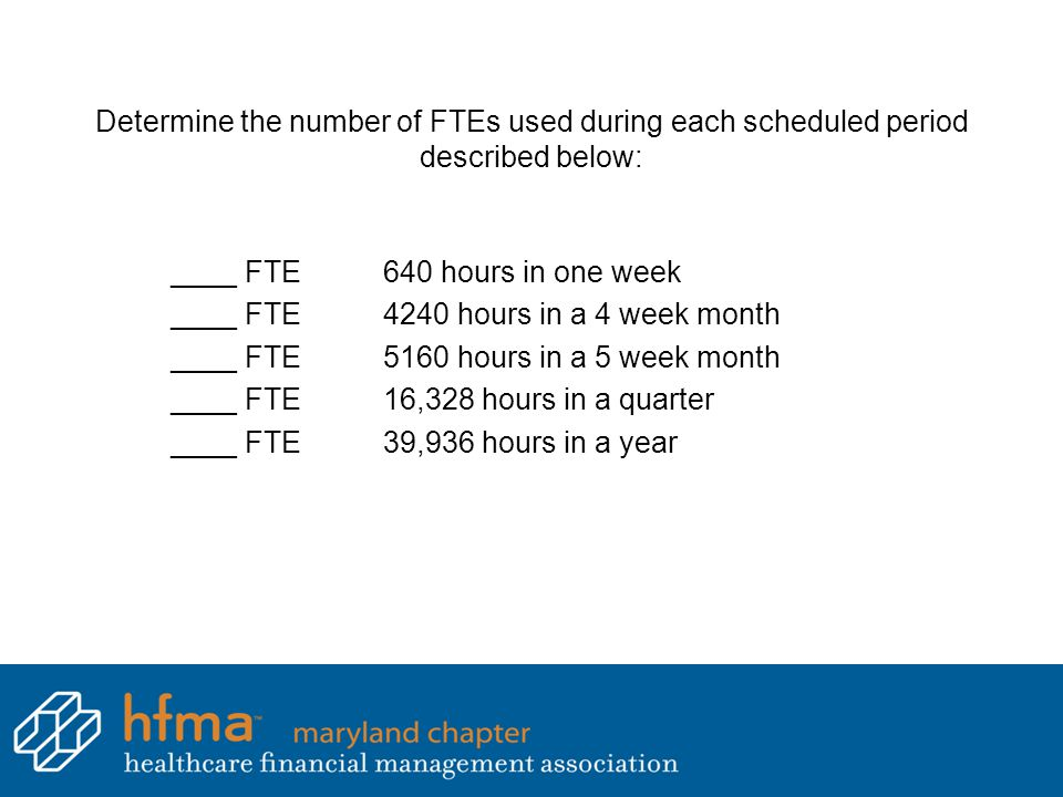 Determine the number of FTEs used during each scheduled period described below: ____ FTE640 hours in one week ____ FTE4240 hours in a 4 week month ___