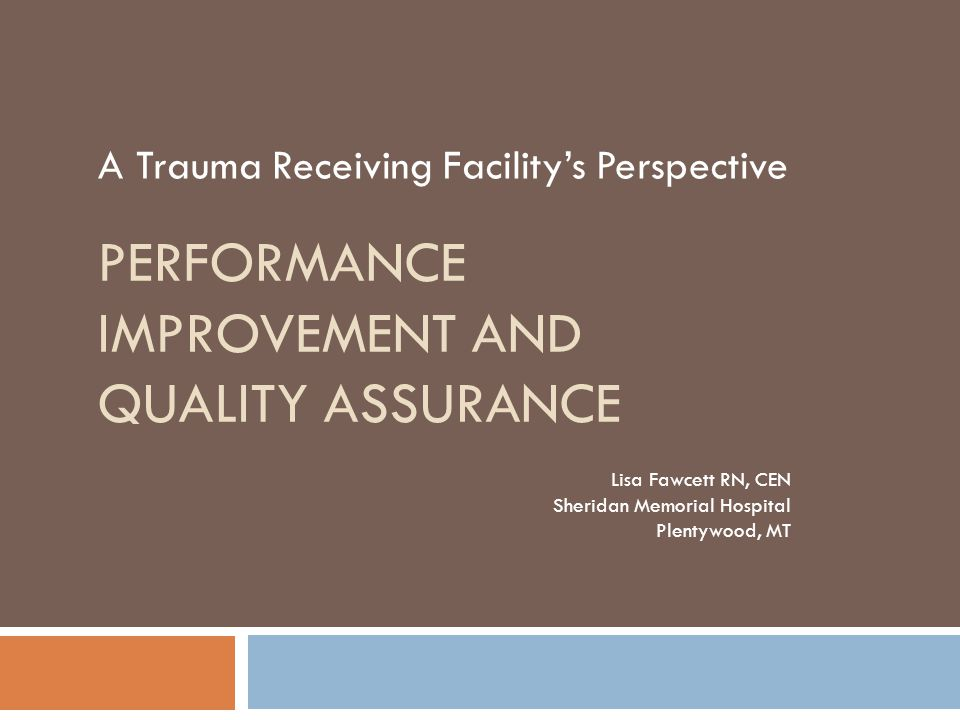 PERFORMANCE IMPROVEMENT AND QUALITY ASSURANCE A Trauma Receiving Facility's Perspective Lisa Fawcett RN, CEN Sheridan Memorial Hospital Plentywood, MT