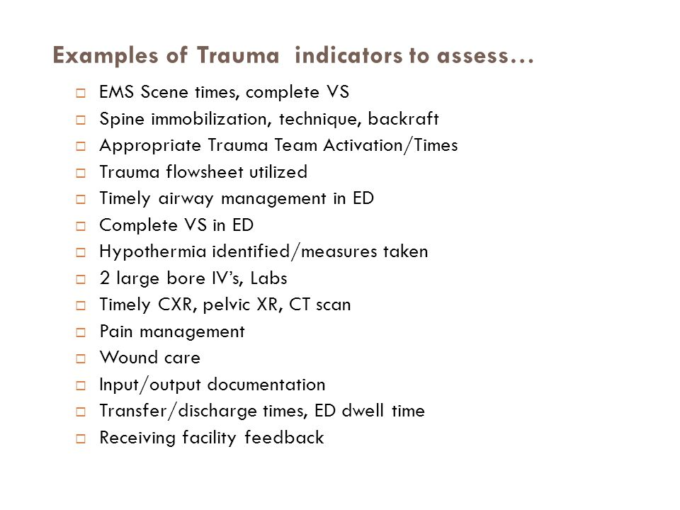  EMS Scene times, complete VS  Spine immobilization, technique, backraft  Appropriate Trauma Team Activation/Times  Trauma flowsheet utilized  Timely airway management in ED  Complete VS in ED  Hypothermia identified/measures taken  2 large bore IV's, Labs  Timely CXR, pelvic XR, CT scan  Pain management  Wound care  Input/output documentation  Transfer/discharge times, ED dwell time  Receiving facility feedback Examples of Trauma indicators to assess…