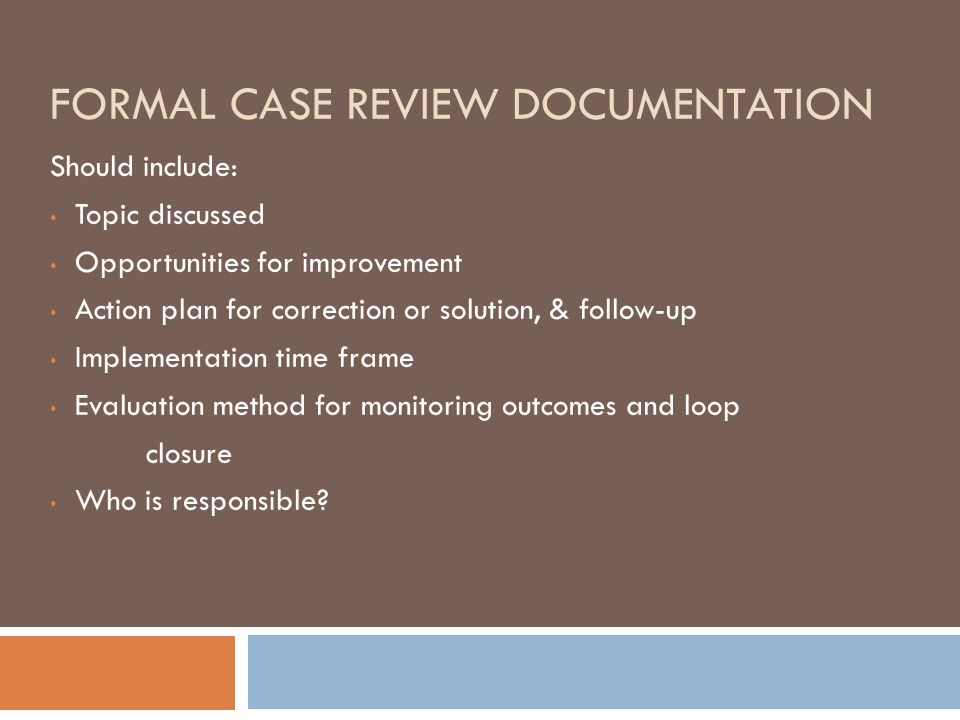 FORMAL CASE REVIEW DOCUMENTATION Should include: Topic discussed Opportunities for improvement Action plan for correction or solution, & follow-up Implementation time frame Evaluation method for monitoring outcomes and loop closure Who is responsible?
