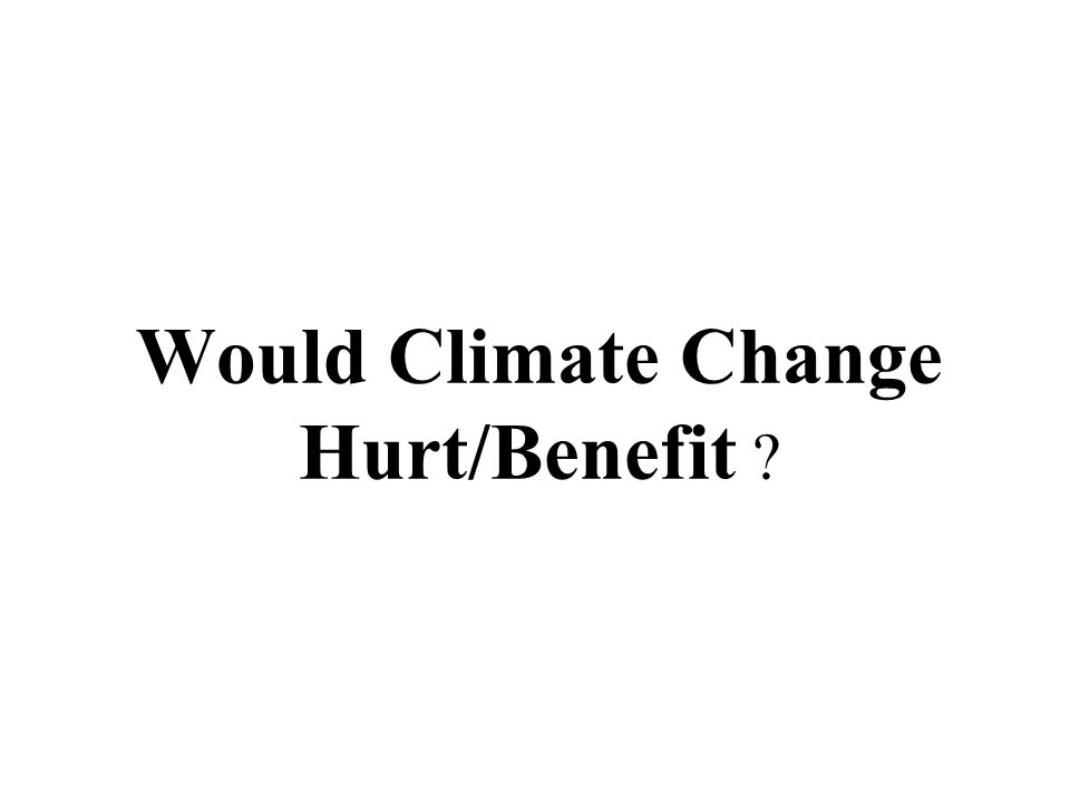 Would Climate Change Hurt/Benefit