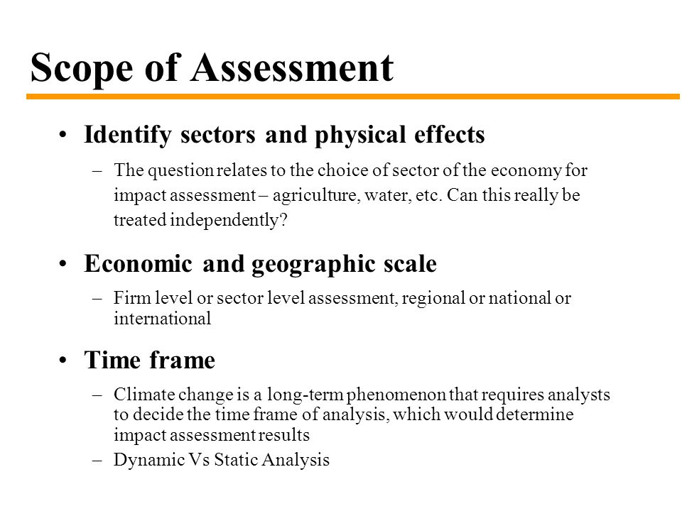Scope of Assessment Identify sectors and physical effects –The question relates to the choice of sector of the economy for impact assessment – agriculture, water, etc.