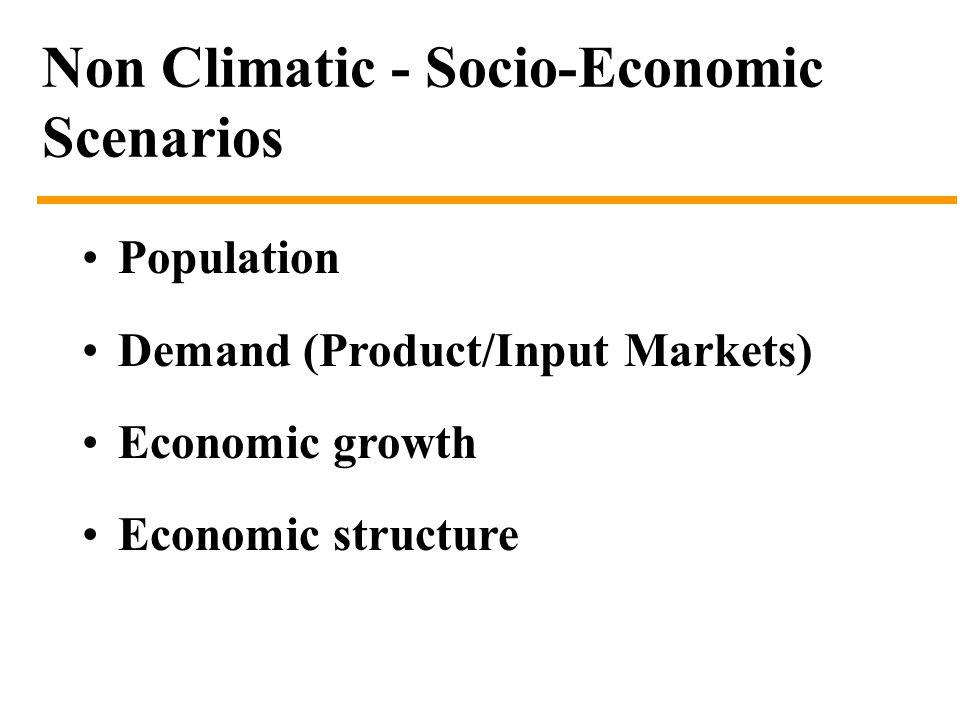 Non Climatic - Socio-Economic Scenarios Population Demand (Product/Input Markets) Economic growth Economic structure