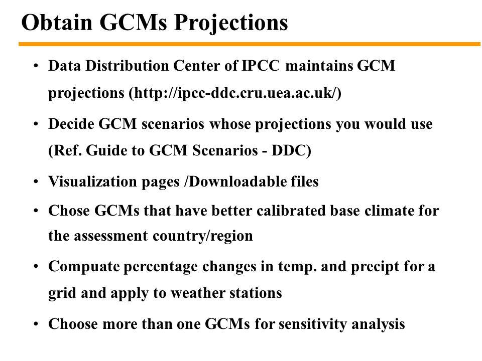 Obtain GCMs Projections Data Distribution Center of IPCC maintains GCM projections (http://ipcc-ddc.cru.uea.ac.uk/) Decide GCM scenarios whose project