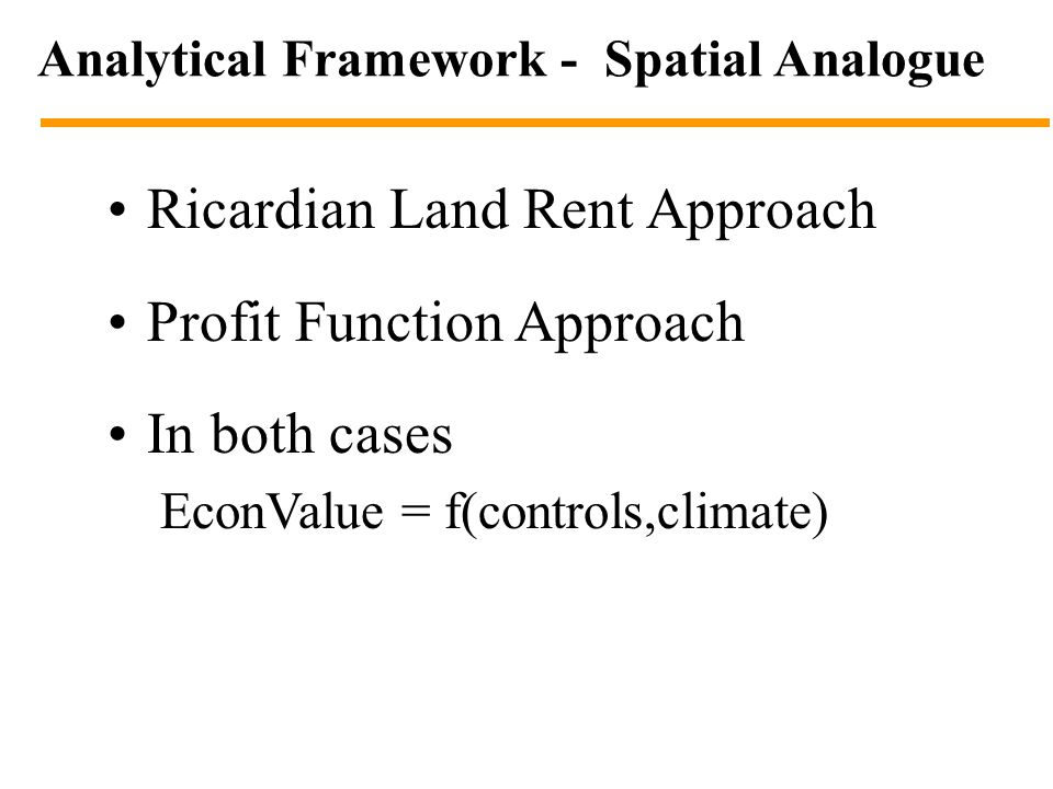 Analytical Framework - Spatial Analogue Ricardian Land Rent Approach Profit Function Approach In both cases EconValue = f(controls,climate)