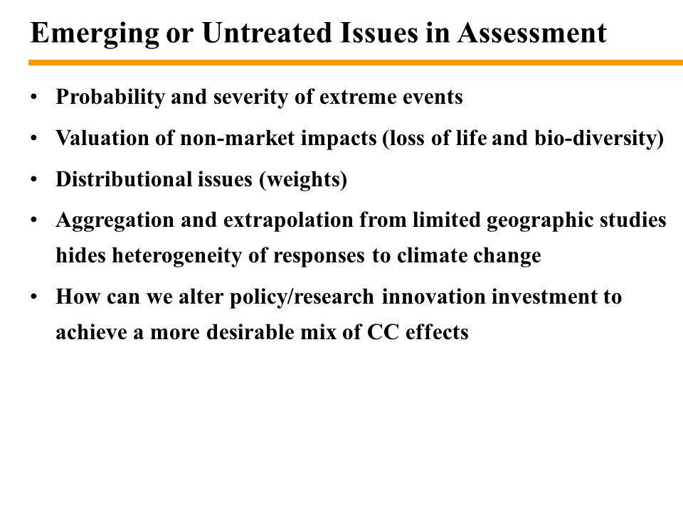 Emerging or Untreated Issues in Assessment Probability and severity of extreme events Valuation of non-market impacts (loss of life and bio-diversity) Distributional issues (weights) Aggregation and extrapolation from limited geographic studies hides heterogeneity of responses to climate change How can we alter policy/research innovation investment to achieve a more desirable mix of CC effects