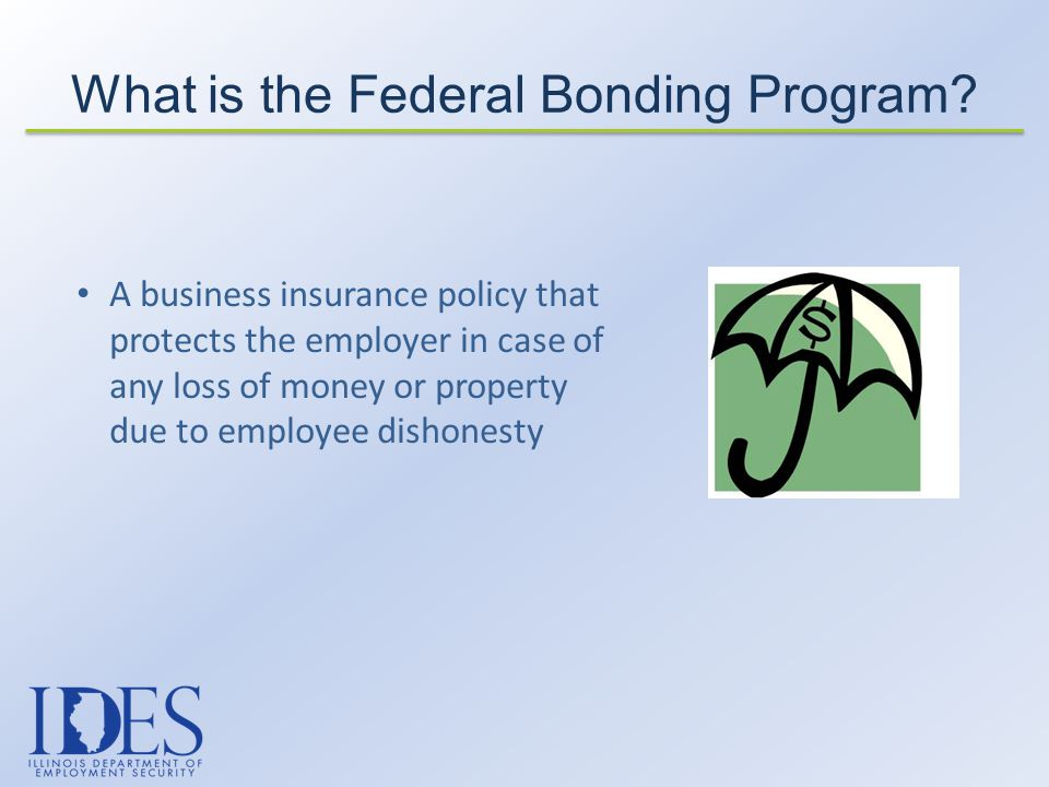 A business insurance policy that protects the employer in case of any loss of money or property due to employee dishonesty What is the Federal Bonding Program?