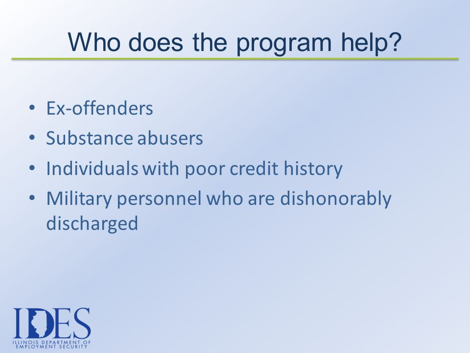 Ex-offenders Substance abusers Individuals with poor credit history Military personnel who are dishonorably discharged Who does the program help?