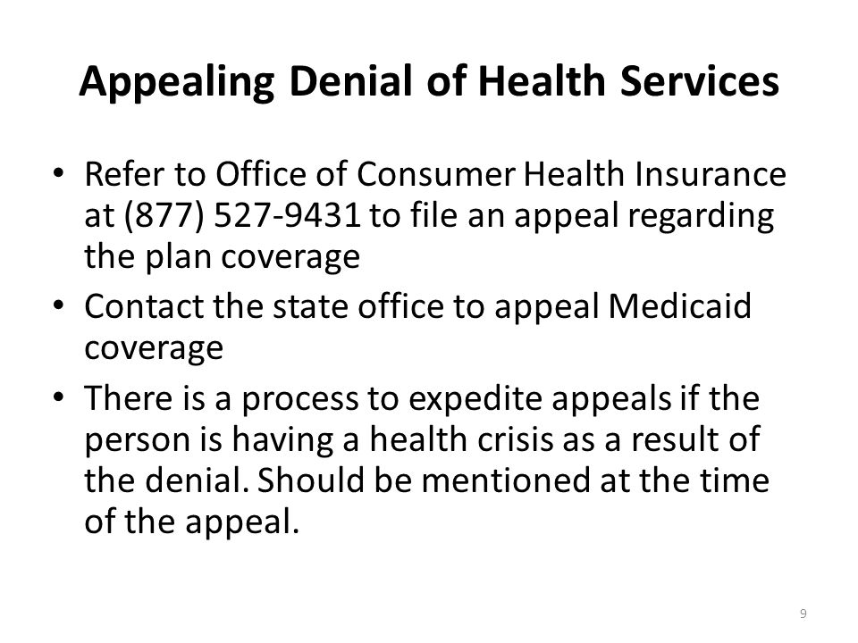 Appealing Denial of Health Services 9 Refer to Office of Consumer Health Insurance at (877) 527-9431 to file an appeal regarding the plan coverage Contact the state office to appeal Medicaid coverage There is a process to expedite appeals if the person is having a health crisis as a result of the denial.