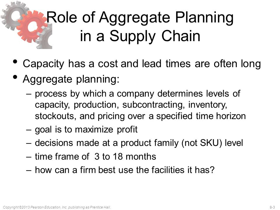 8-3Copyright ©2013 Pearson Education, Inc. publishing as Prentice Hall. Role of Aggregate Planning in a Supply Chain Capacity has a cost and lead time