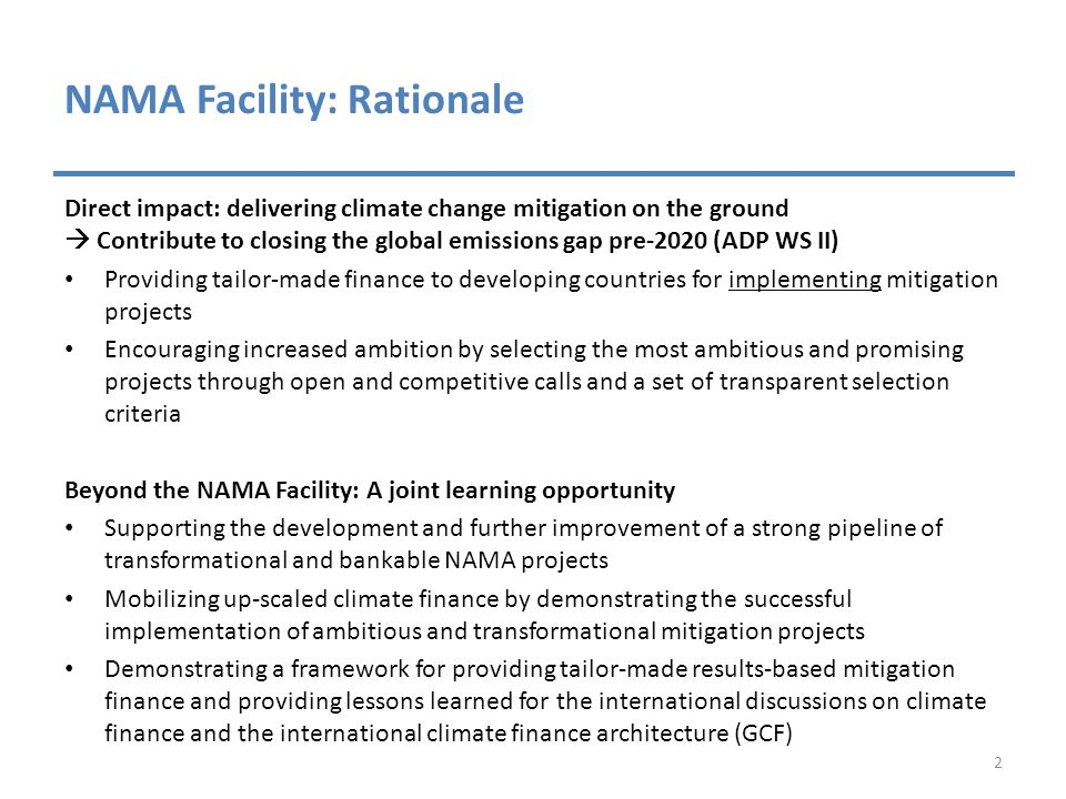 NAMA Facility: Rationale Direct impact: delivering climate change mitigation on the ground  Contribute to closing the global emissions gap pre-2020 (ADP WS II) Providing tailor-made finance to developing countries for implementing mitigation projects Encouraging increased ambition by selecting the most ambitious and promising projects through open and competitive calls and a set of transparent selection criteria Beyond the NAMA Facility: A joint learning opportunity Supporting the development and further improvement of a strong pipeline of transformational and bankable NAMA projects Mobilizing up-scaled climate finance by demonstrating the successful implementation of ambitious and transformational mitigation projects Demonstrating a framework for providing tailor-made results-based mitigation finance and providing lessons learned for the international discussions on climate finance and the international climate finance architecture (GCF) 2