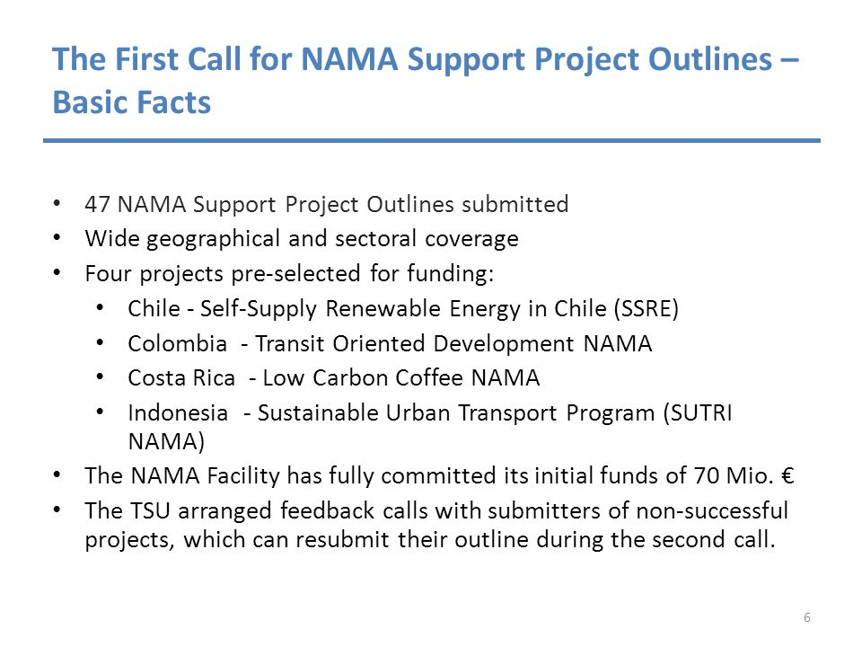 The First Call for NAMA Support Project Outlines – Basic Facts 47 NAMA Support Project Outlines submitted Wide geographical and sectoral coverage Four projects pre-selected for funding: Chile - Self-Supply Renewable Energy in Chile (SSRE) Colombia - Transit Oriented Development NAMA Costa Rica - Low Carbon Coffee NAMA Indonesia - Sustainable Urban Transport Program (SUTRI NAMA) The NAMA Facility has fully committed its initial funds of 70 Mio.