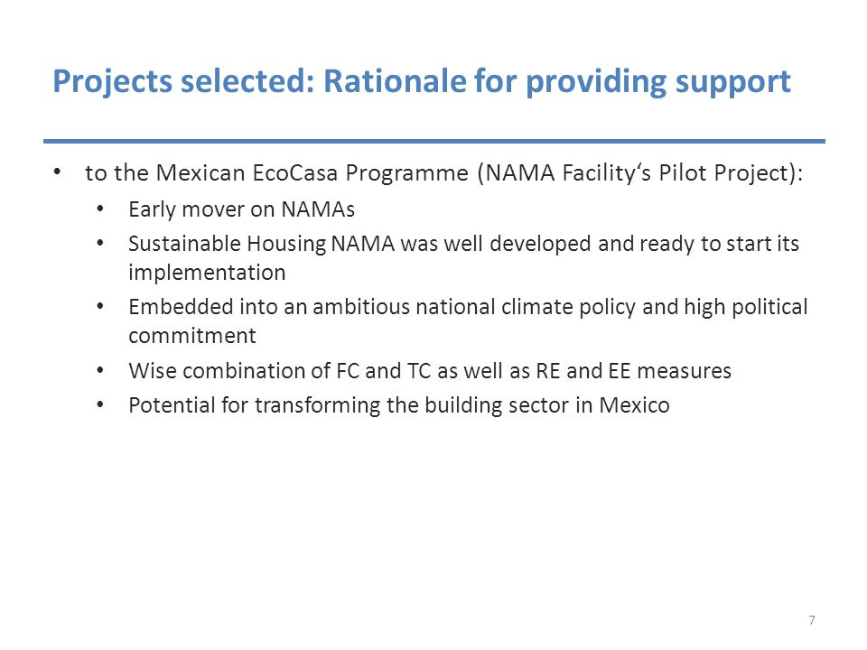 Projects selected: Rationale for providing support to the Mexican EcoCasa Programme (NAMA Facility's Pilot Project): Early mover on NAMAs Sustainable Housing NAMA was well developed and ready to start its implementation Embedded into an ambitious national climate policy and high political commitment Wise combination of FC and TC as well as RE and EE measures Potential for transforming the building sector in Mexico 7
