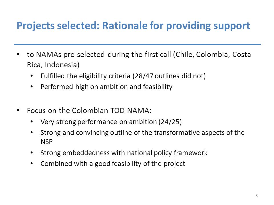 Projects selected: Rationale for providing support to NAMAs pre-selected during the first call (Chile, Colombia, Costa Rica, Indonesia) Fulfilled the eligibility criteria (28/47 outlines did not) Performed high on ambition and feasibility Focus on the Colombian TOD NAMA: Very strong performance on ambition (24/25) Strong and convincing outline of the transformative aspects of the NSP Strong embeddedness with national policy framework Combined with a good feasibility of the project 8