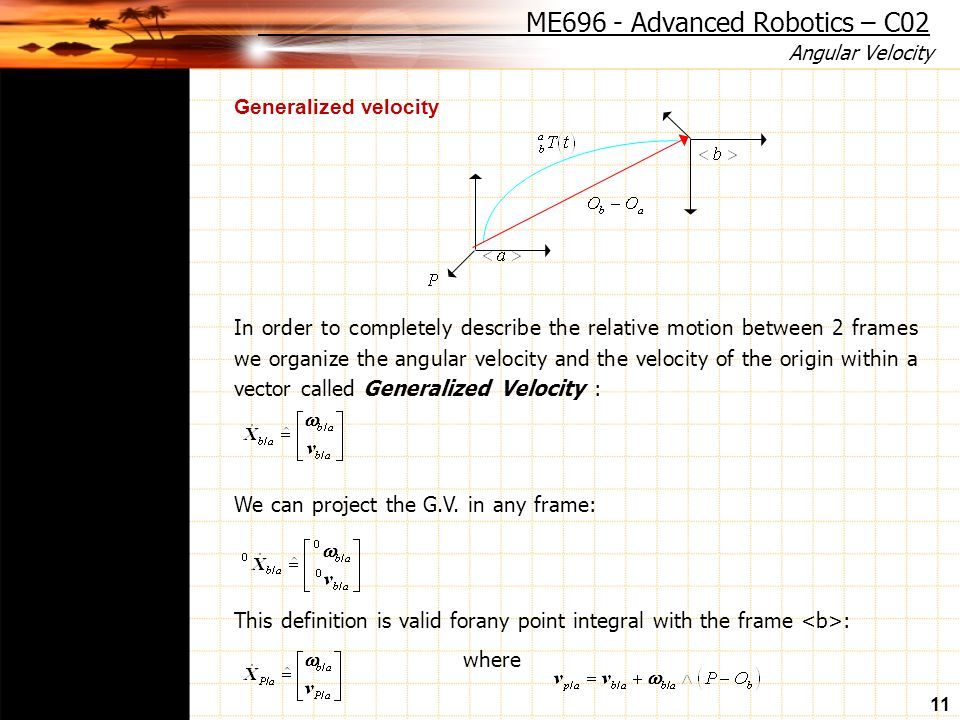 Angular Velocity 11 Generalized velocity In order to completely describe the relative motion between 2 frames we organize the angular velocity and the velocity of the origin within a vector called Generalized Velocity : We can project the G.V.