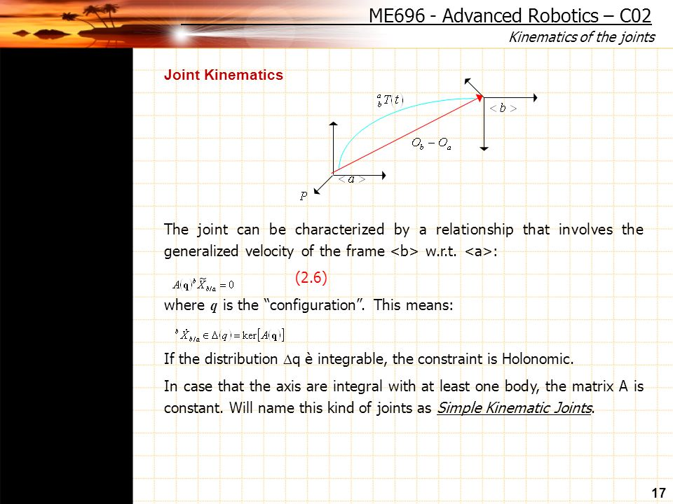 Kinematics of the joints 17 Joint Kinematics The joint can be characterized by a relationship that involves the generalized velocity of the frame w.r.t.