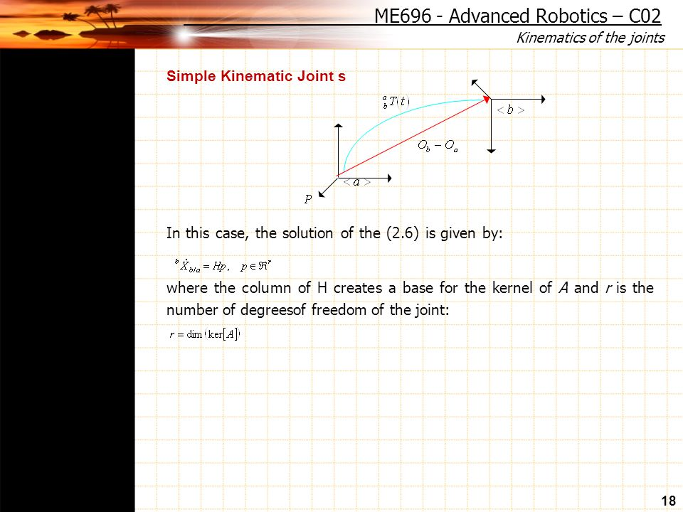 Kinematics of the joints 18 Simple Kinematic Joint s In this case, the solution of the (2.6) is given by: where the column of H creates a base for the kernel of A and r is the number of degreesof freedom of the joint: ME696 - Advanced Robotics – C02