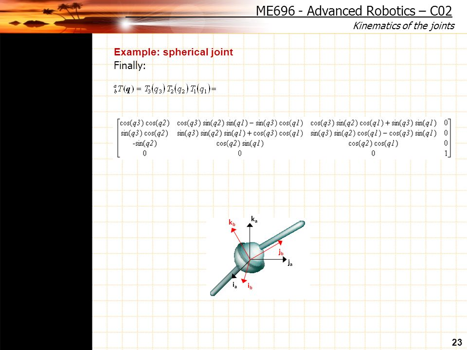 Kinematics of the joints 23 Example: spherical joint Finally: ME696 - Advanced Robotics – C02 kaka iaia jaja ibib jbjb kbkb