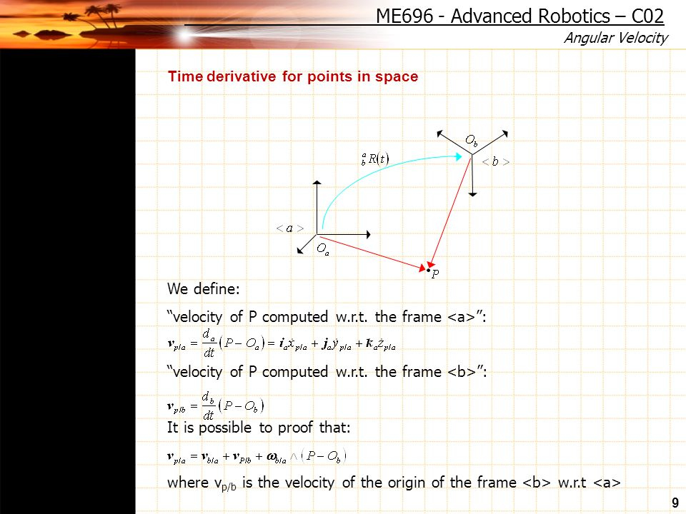 Angular Velocity 9 Time derivative for points in space We define: velocity of P computed w.r.t.