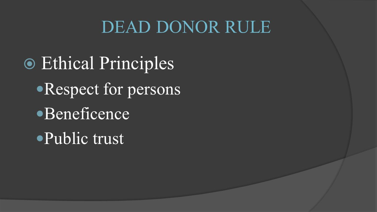 DEAD DONOR RULE  Ethical Principles Respect for persons Beneficence Public trust