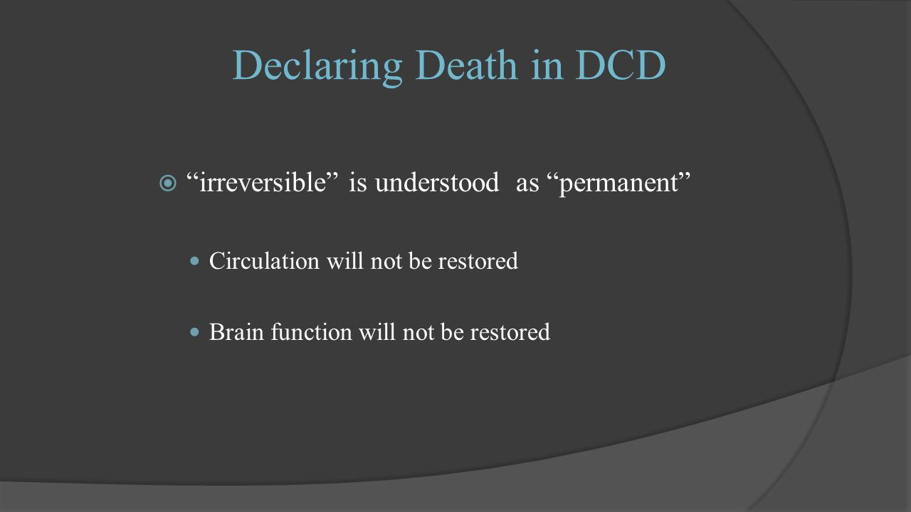 Declaring Death in DCD  irreversible is understood as permanent Circulation will not be restored Brain function will not be restored