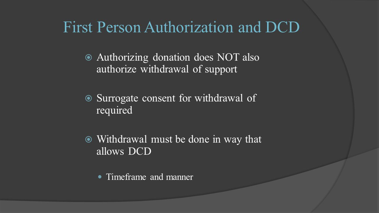 First Person Authorization and DCD  Authorizing donation does NOT also authorize withdrawal of support  Surrogate consent for withdrawal of required  Withdrawal must be done in way that allows DCD Timeframe and manner