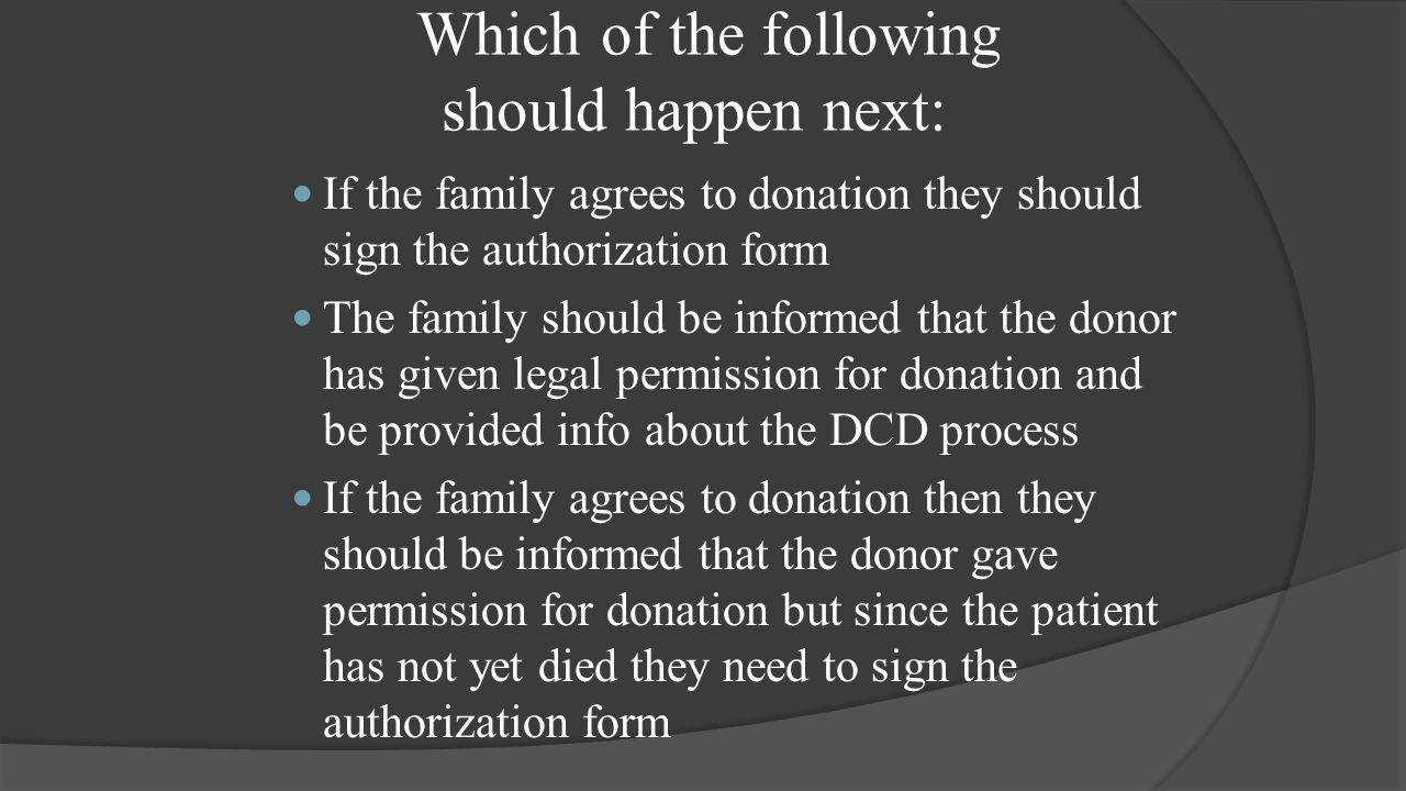 Which of the following should happen next: If the family agrees to donation they should sign the authorization form The family should be informed that the donor has given legal permission for donation and be provided info about the DCD process If the family agrees to donation then they should be informed that the donor gave permission for donation but since the patient has not yet died they need to sign the authorization form