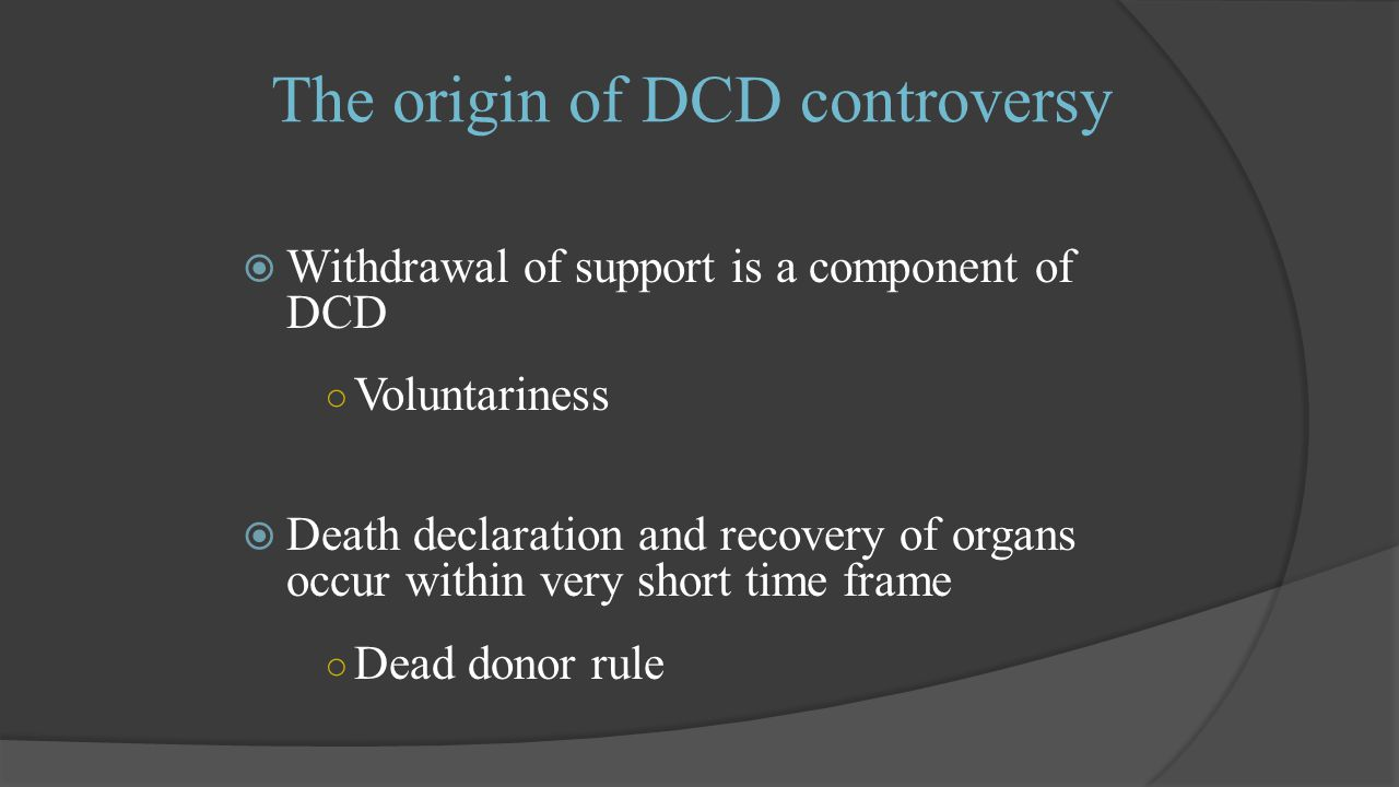 The origin of DCD controversy  Withdrawal of support is a component of DCD ○ Voluntariness  Death declaration and recovery of organs occur within very short time frame ○ Dead donor rule