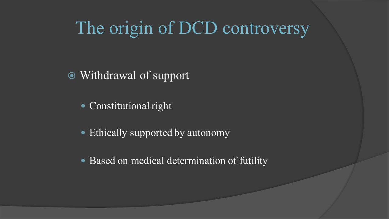 The origin of DCD controversy  Withdrawal of support Constitutional right Ethically supported by autonomy Based on medical determination of futility