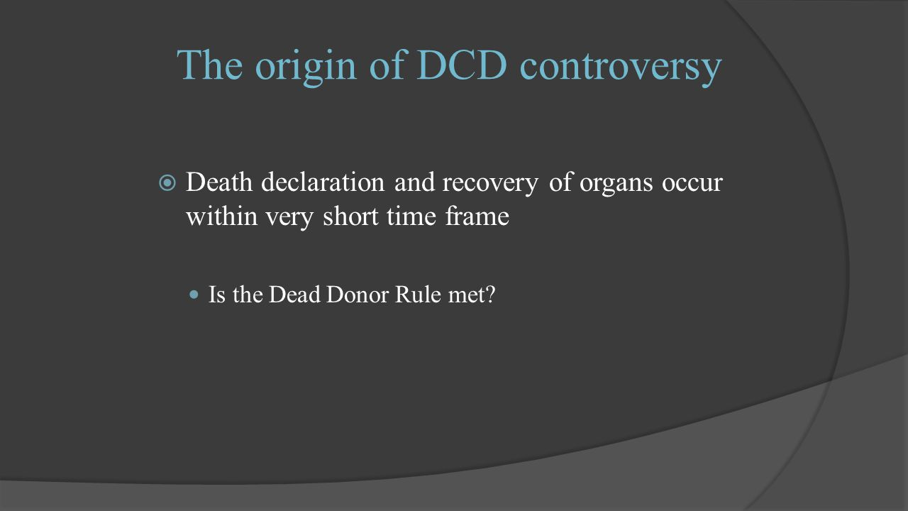 The origin of DCD controversy  Death declaration and recovery of organs occur within very short time frame Is the Dead Donor Rule met
