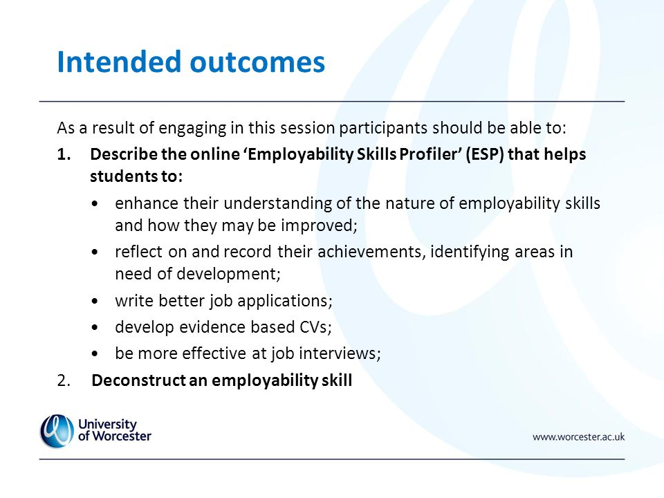 Intended outcomes As a result of engaging in this session participants should be able to: 1.Describe the online 'Employability Skills Profiler' (ESP) that helps students to: enhance their understanding of the nature of employability skills and how they may be improved; reflect on and record their achievements, identifying areas in need of development; write better job applications; develop evidence based CVs; be more effective at job interviews; 2.